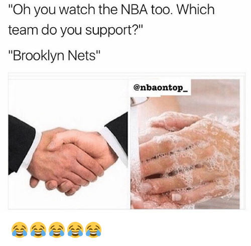 """Memes, Brooklyn, and Watch: """"Oh you watch the NBA too. Which  team do you support?""""  """"Brooklyn Nets""""  @nbaontop. 😂😂😂😂😂"""