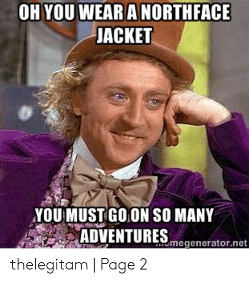 What The Hell Meme: OH YOU WEAR A NORTHFACE  JACKET  YOU MUST GO ON SO MANY  ADVENTURES ogneator mat  megenerator.net thelegitam | Page 2