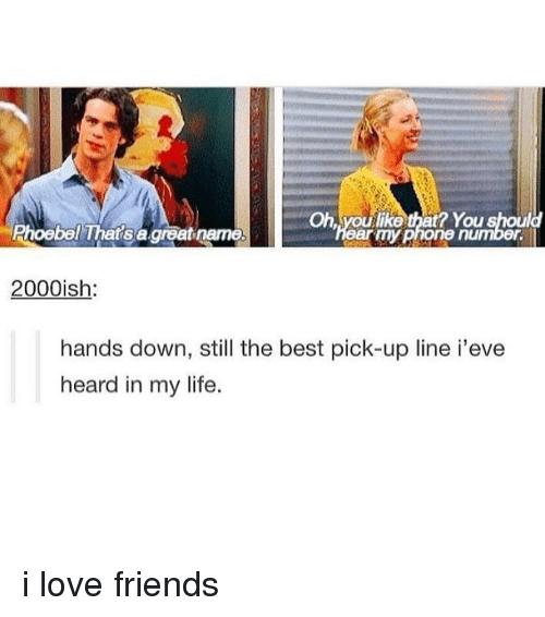 still the best: Oh, youlike that? You should  Phoebel That's a great name  earmyphone number  2000ish  hands down, still the best pick-up line i'eve  heard in my life. i love friends