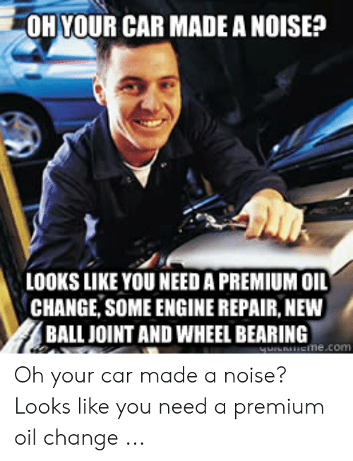 Car Repair Meme: OH YOUR CAR MADE A NOISE?  LOOKS LIKE YOU NEED A PREMIUM OIL  CHANGE, SOME ENGINE REPAIR, NEW  BALL JOINT AND WHEEL BEARING  me.com Oh your car made a noise? Looks like you need a premium oil change ...