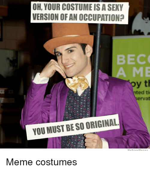 Meme Costume: OH, YOUR COSTUME ISA SEXY  VERSION OFAN OCCUPATION?  BECO  y th  ted tie  rvat  YOU MUST BESO ORIGINAL  We Know Memes Meme costumes