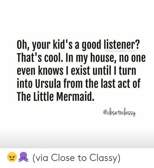 listener: Oh, your kid's a good listener?  That's cool. In my house, no one  even knows I exist until I turn  into Ursula from the last act of  The Little Mermaid.  edosetodassuy 😠🐙  (via Close to Classy)