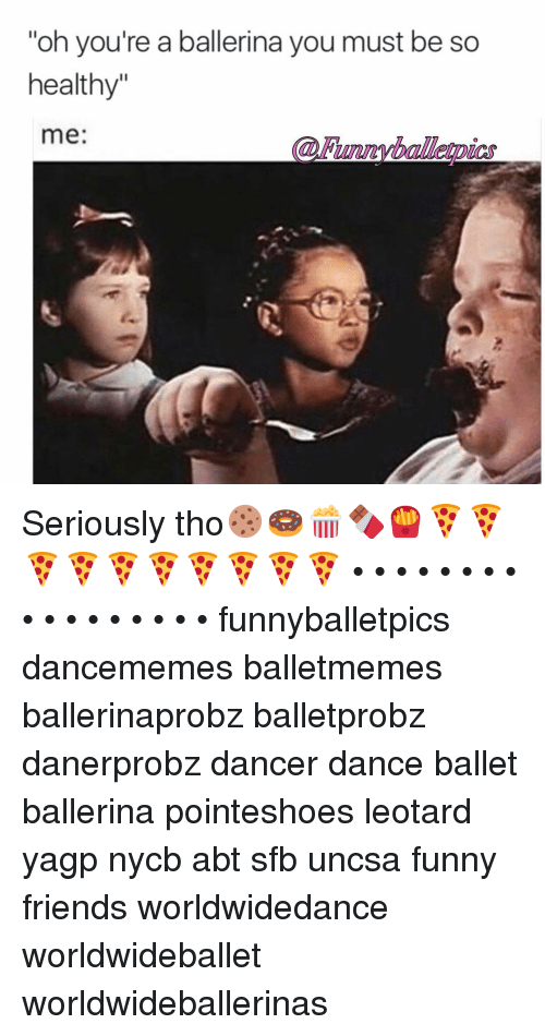 "uncsa: ""oh you're a ballerina you must be so  healthy""  me: Seriously tho🍪🍩🍿🍫🍟🍕🍕🍕🍕🍕🍕🍕🍕🍕🍕 • • • • • • • • • • • • • • • • • funnyballetpics dancememes balletmemes ballerinaprobz balletprobz danerprobz dancer dance ballet ballerina pointeshoes leotard yagp nycb abt sfb uncsa funny friends worldwidedance worldwideballet worldwideballerinas"