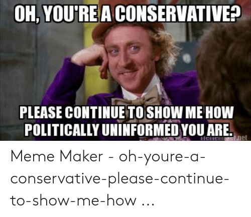 Funny Conservative Memes: OH, YOU'RE A CONSERVATIVE?  PLEASE CONTINUE TOSHOW ME HOW  POLITICALLY UNINFORMED YOU ARE.  et Meme Maker - oh-youre-a-conservative-please-continue-to-show-me-how ...