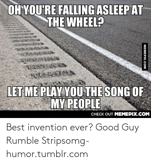asleep at the wheel: OH YOU'RE FALLING ASLEEP AT  THE WHEEL?  WECA  LET ME PLAY YOU THE SONG OF  MY PEOPLE  CHECK OUT MEMEPIX.COM  MEMEPIX.COM Best invention ever? Good Guy Rumble Stripsomg-humor.tumblr.com