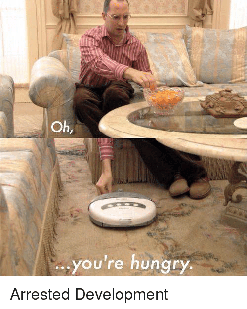 arrested development: Oh,  you're hungry Arrested Development