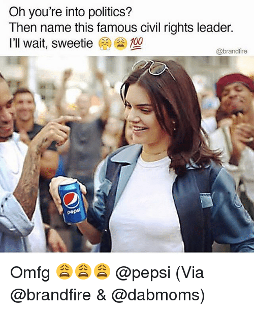Anaconda, Memes, and Politics: Oh you're into politics?  Then name this famous civil rights leader.  I'll wait, sweetie  100  @brandfire Omfg 😩😩😩 @pepsi (Via @brandfire & @dabmoms)