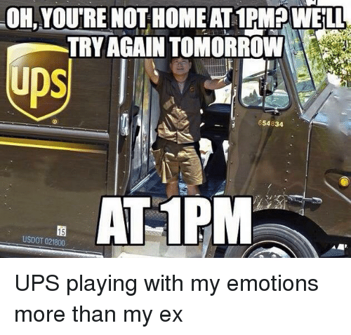 Dank Memes: OH, YOU'RE NOT HOME AT 1PM. WELL  NOTHOHEAALLIPW IL  TRY AGAIN TOMORROW  ps  654834  ATIP  15  USDOT 021800 UPS playing with my emotions more than my ex