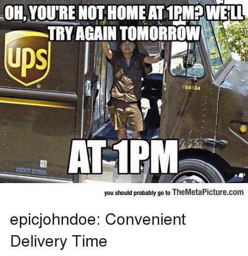 Tumblr, Blog, and Home: OH, YOU'RE NOT HOME AT 1PMP WELL  TRY AGAIN TOMORROW  ps  US  654834  AT 1PM  USDOT 021800  you should probably go to TheMetaPicture.com epicjohndoe:  Convenient Delivery Time