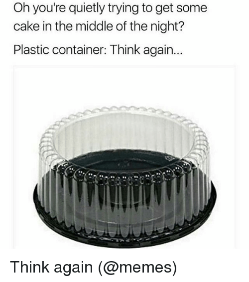 Memes, Cake, and The Middle: Oh you're quietly trying to get some  cake in the middle of the night?  Plastic container: Think again.. Think again (@memes)