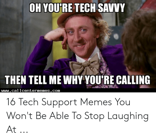 Technology Meme: OH YOU'RE TECH SAVVY  THEN TELL ME WHY YOURE CALLING  www.callcentermemes.com 16 Tech Support Memes You Won't Be Able To Stop Laughing At ...