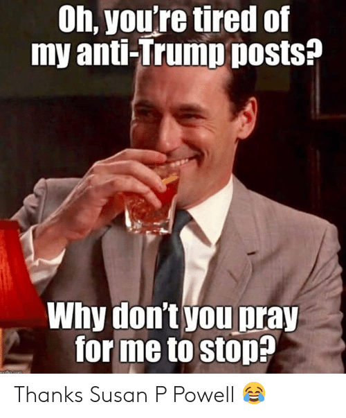 Anti Trump: Oh, you're tired of  my anti-Trump posts?  Why don't you pray  forme to stop?  motio com Thanks Susan P Powell 😂