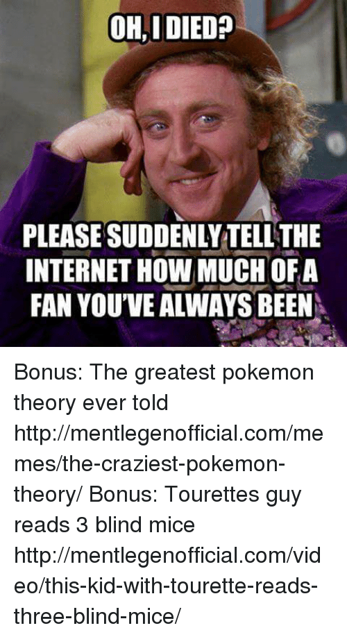 Dank, Internet, and Meme: OHAIDIED?  PLEASESUDDENLYTELLTHE  INTERNET HowMUCHOFA  FAN YOUVE ALWAYS BEEN Bonus: The greatest pokemon theory ever told http://mentlegenofficial.com/memes/the-craziest-pokemon-theory/  Bonus: Tourettes guy reads 3 blind mice http://mentlegenofficial.com/video/this-kid-with-tourette-reads-three-blind-mice/