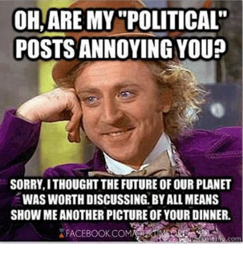 memes: OHAREMY POLITICAL  POSTSANNOYING YOU?  SORRY, ITHOUGHT THE FUTURE OF OUR PLANET  WAS WORTHDISCUSSING. BY ALL MEANS  SHOWMEANOTHER PICTURE OF YOUR DINNER.  FACEBOOK COM