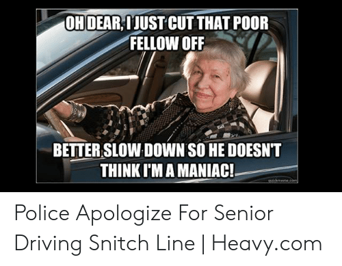 Bad Driver Meme: OHDEAR IJUST CUT THAT POOR  FELLOW OFF  BETTER SLOW DOWN SO HE DOESNT  THINK I'M A MANIAC! Police Apologize For Senior Driving Snitch Line | Heavy.com