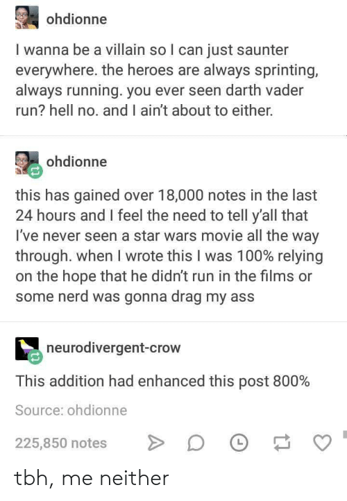 Anaconda, Darth Vader, and Nerd: ohdionne  I wanna be a villain so l can just saunter  everywhere. the heroes are always sprinting,  always running. you ever seen darth vader  run? hell no. and I ain't about to either.  ohdionne  this has gained over 18,000 notes in the last  24 hours and I feel the need to tell y'all that  I've never seen a star wars movie all the way  through. When I wrote this I was 100% relying  on the hope that he didn't run in the films or  some nerd was gonna drag my ass  neurodivergent-crow  This addition had enhanced this post 800%  Source: ohdionne  225,850 notes DF tbh, me neither
