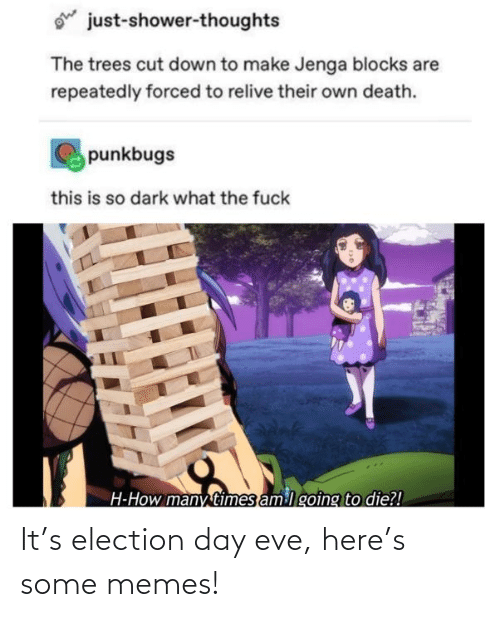 Forced: ohe  just-shower-thoughts  The trees cut down to make Jenga blocks are  repeatedly forced to relive their own death.  punkbugs  this is so dark what the fuck  H-How many times am lgoing to die?! It's election day eve, here's some memes!