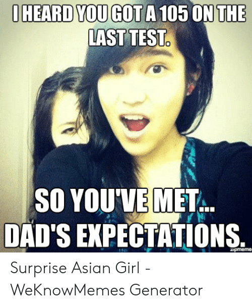 Asian Girl Meme: OHEARD YOU GOT A 105 ON THE  AST TEST  SO YOU'VE MET  DAD'S EXPECTATIONS.  zipmeme Surprise Asian Girl - WeKnowMemes Generator