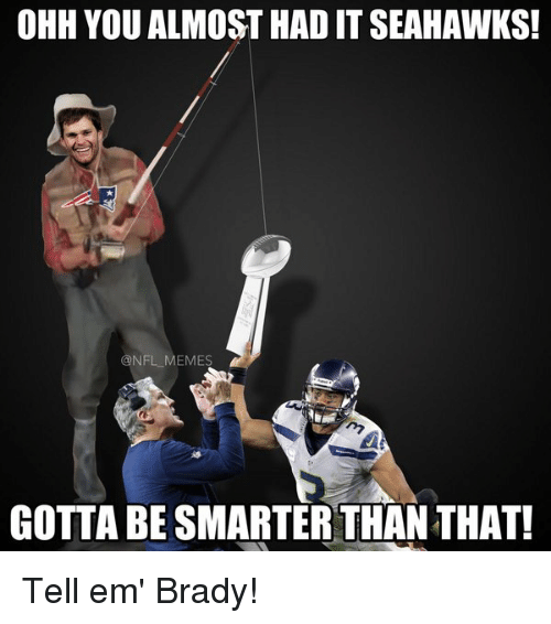 you almost had it: OHH YOU ALMOST HAD IT SEAHAWKS!  @NFL MEMES  GOTTA BE SMARTER THANTHAT! Tell em' Brady!