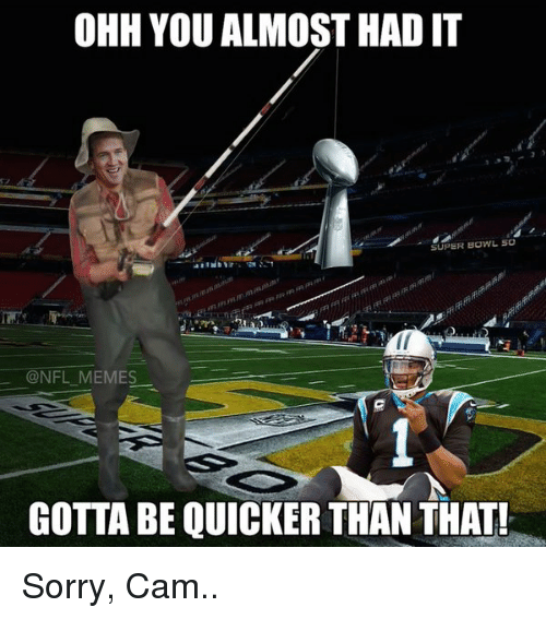 Gotta Be Quicker: OHH YOU ALMOST HAD IT  SUPER BOWL 50  @NFL MEMES  GOTTA BE QUICKER THAN THAT! Sorry, Cam..