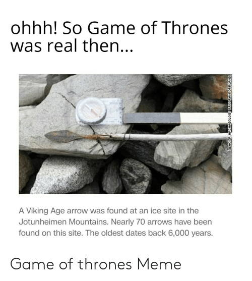 Thrones Meme: ohhh! So Game of Thrones  was real then...  LA  A Viking Age arrow was found at an ice site in the  Jotunheimen Mountains. Nearly 70 arrows have been  found on this site. The oldest dates back 6,000 years. Game of thrones Meme