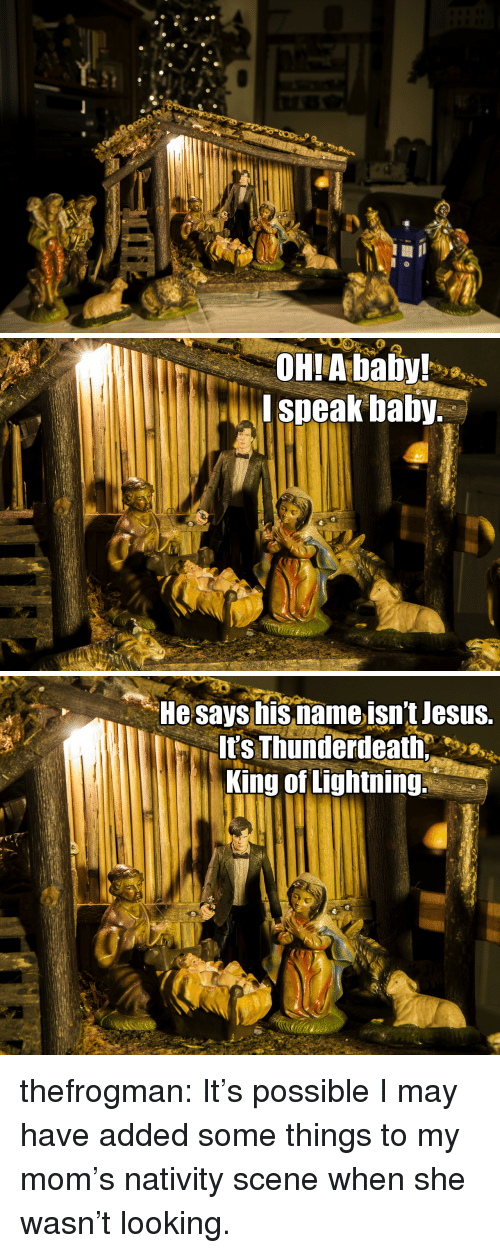 nativity scene: OHIA baby!  I speak balby.   He says isnameisn't lesus.  t's Thunderdeath  King of Lightning thefrogman:  It's possible I may have added some things to my mom's nativity scene when she wasn't looking.