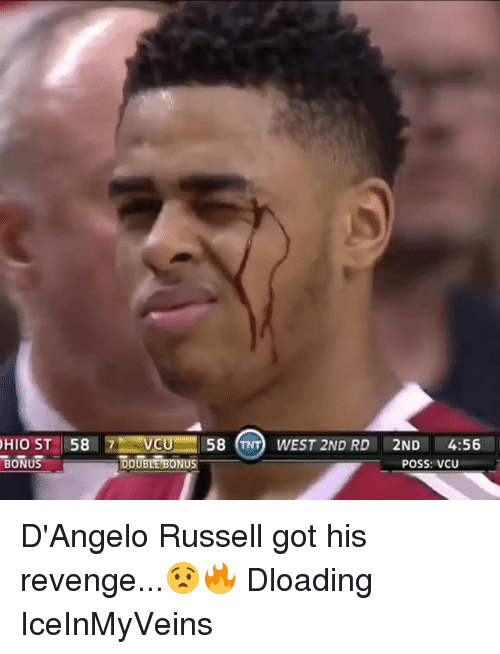 Memes, Revenge, and Ohio: OHIO ST 58 7 VCU 58 TNTO WEST 2ND RD  2ND  4:56  POSS: VCU  DOUBLE BONUS  BONUS D'Angelo Russell got his revenge...😧🔥 Dloading IceInMyVeins