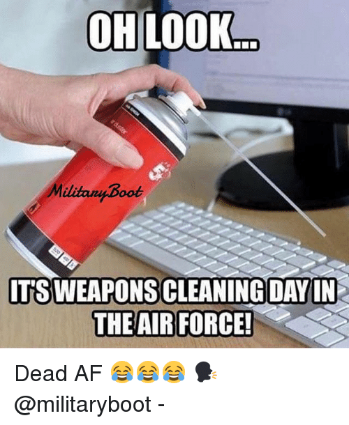 Af, Memes, and Air Force: OHLOOK  Militany Boot  IT'S WEAPONS CLEANING DAYIN  THE AIR FORCE Dead AF 😂😂😂 🗣 @militaryboot -