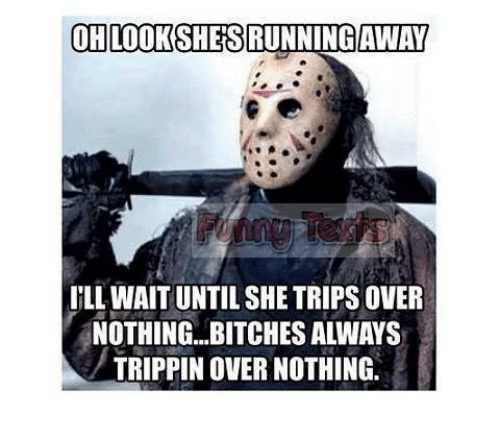 Memes, 🤖, and She: OHLOOKSHES  AWAY  I'LL WAIT UNTIL SHE TRIPS OVER  NOTHING...BITCHES ALWAYS  TRIPPIN OVER NOTHING.