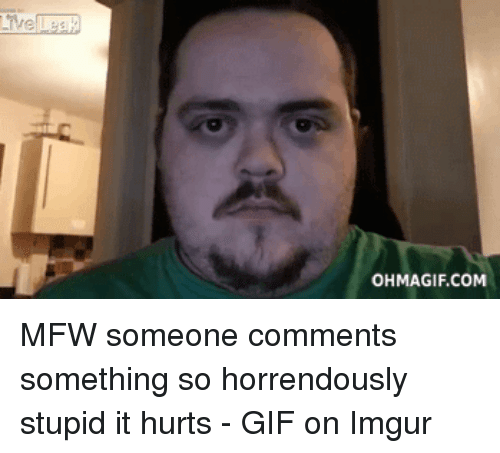 Ohmagif: OHMAGIF.COM MFW someone comments something so horrendously stupid it hurts - GIF on Imgur