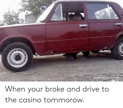 Ohmagif: OHMAGIF COM When your broke and drive to the casino tommorow.