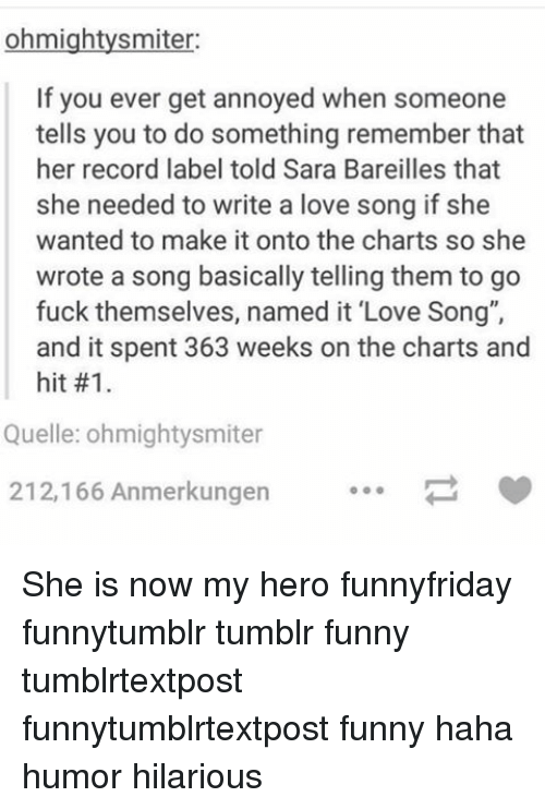 "My Hero: ohmightysmiter:  If you ever get annoyed when someone  tells you to do something remember that  her record label told Sara Bareilles that  she needed to write a love song if she  wanted to make it onto the charts so she  wrote a song basically telling them to go  fuck themselves, named it ""Love Song"",  and it spent 363 weeks on the charts and  hit #1.  Quelle: ohmightysmiter  212,166 Anmerkungen She is now my hero funnyfriday funnytumblr tumblr funny tumblrtextpost funnytumblrtextpost funny haha humor hilarious"