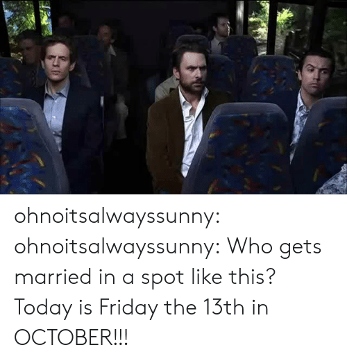 Is Friday: ohnoitsalwayssunny:  ohnoitsalwayssunny:  Who gets married in a spot like this?  Today is Friday the 13th in OCTOBER!!!