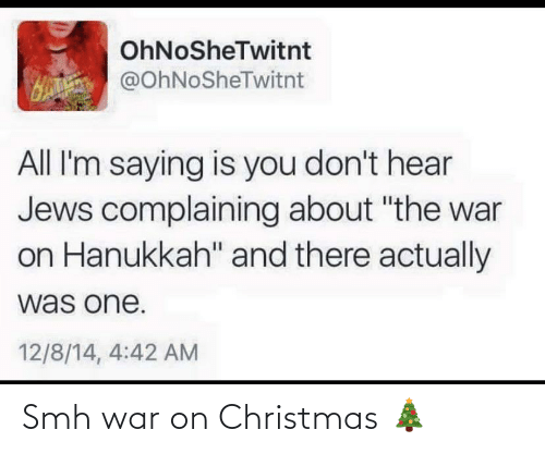 "Hanukkah: OhNoSheTwitnt  H @OhNoSheTwitnt  All I'm saying is you don't hear  Jews complaining about ""the war  on Hanukkah"" and there actually  was one.  12/8/14, 4:42 AM Smh war on Christmas 🎄"