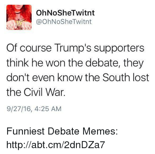 Trump: OhNoSheTwitnt  OhNoShe Twitnt  Of course Trump's supporters  think he won the debate, they  don't even know the South lost  the Civil War.  9/27/16, 4:25 AM Funniest Debate Memes: http://abt.cm/2dnDZa7