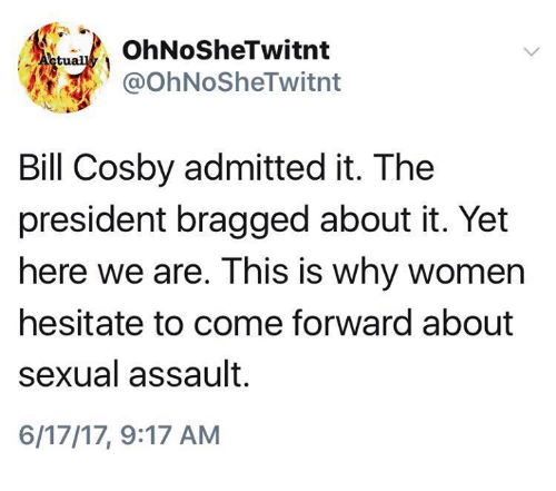 Bill Cosby, Memes, and Women: OhNoSheTwitnt  @OhNoSheTwitnt  Bill Cosby admitted it. The  president bragged about it. Yet  here we are. This is why women  hesitate to come forward about  sexual assault.  6/17/17, 9:17 AM