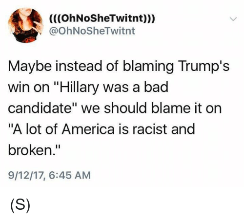 "America, Bad, and Racist: (((OhNoSheTwitnt)))  @OhNoSheTwitnt  Maybe instead of blaming Trump's  win on ""Hillary was a bad  candidate"" we should blame it on  ""A lot of America is racist and  broken.""  9/12/17, 6:45 AM (S)"