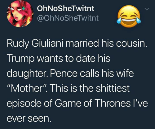 """Game of Thrones, Date, and Game: OhNoSheTwitnt  @OhNoSheTwitnt  Rudy Giuliani married his cousin.  Trump wants to date his  daughter. Pence calls his wife  """"Mother"""". This is the shittiest  episode of Game of Thrones l've  ever seen."""