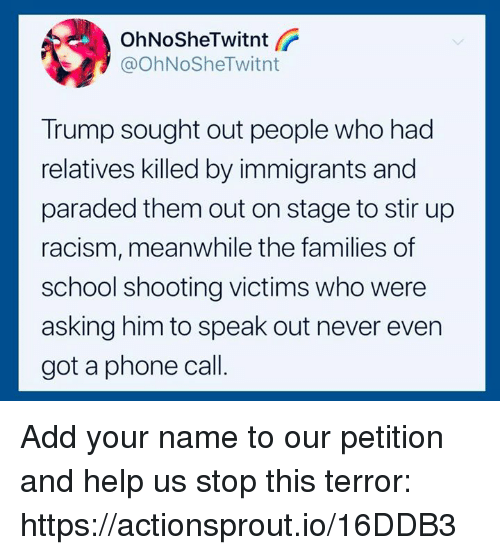 speak out: OhNoSheTwitnt  @OhNoSheTwitnt  Trump sought out people who had  relatives killed by immigrants and  paraded them out on stage to stir up  racism, meanwhile the families of  school shooting victims who were  asking him to speak out never even  got a phone call Add your name to our petition and help us stop this terror: https://actionsprout.io/16DDB3