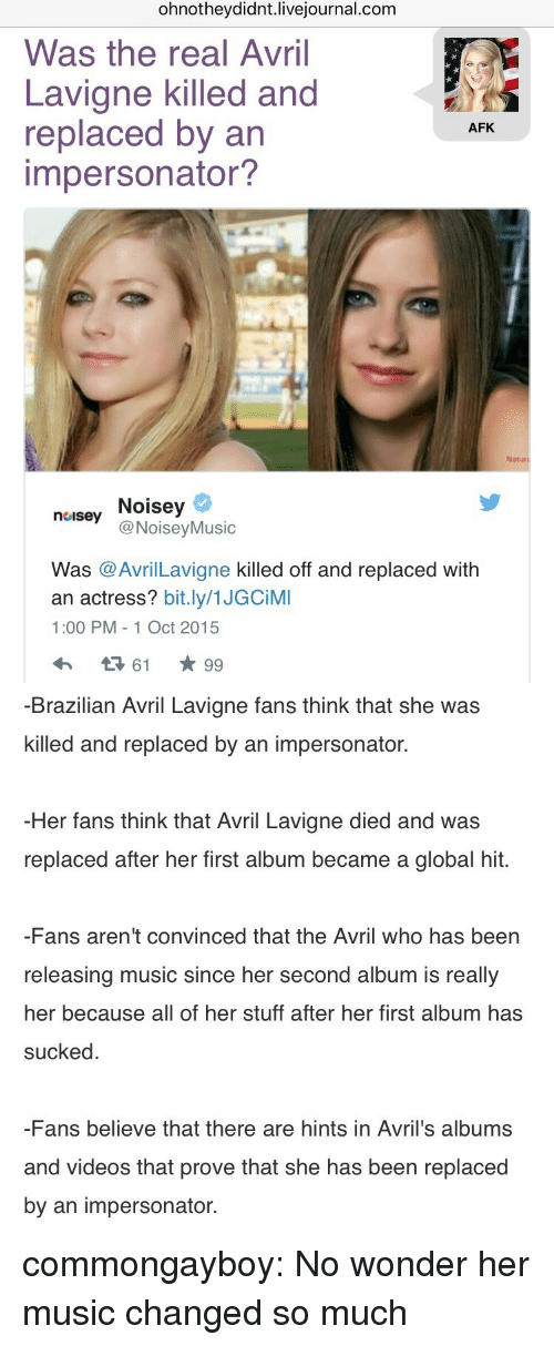 Noisey: ohnotheydidnt.livejournal.com  Was the real Avril  Lavigne killed and  replaced by an  impersonator?  AFK  Naturi  neusey Noisey  noisey Noisey  @NoiseyMusic  Was @AvrilLavigne killed off and replaced with  an actress? bit.ly/1JGCiMI  1:00 PM - 1 Oct 2015   -Brazilian Avril Lavigne fans think that she was  killed and replaced by an impersonator.  Her fans think that Avril Lavigne died and was  replaced after her first album became a global hit.  -Fans aren't convinced that the Avril who has been  releasing music since her second album is really  her because all of her stuff after her first album has  sucked  -Fans believe that there are hints in Avril's albums  and videos that prove that she has been replaced  by an impersonator. commongayboy:  No wonder her music changed so much