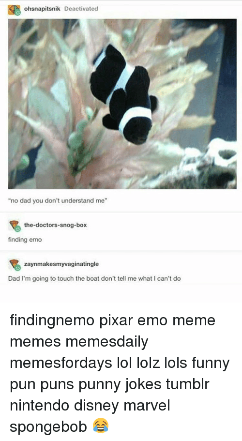 """Punny Jokes Tumblr: ohsnapitsnik Deactivated  """"no dad you don't understand me""""  the doctors-snog-box  finding emo  zaynmakesmyvaginatingle  Dad I'm going to touch the boat don't tell me what can't do findingnemo pixar emo meme memes memesdaily memesfordays lol lolz lols funny pun puns punny jokes tumblr nintendo disney marvel spongebob 😂"""