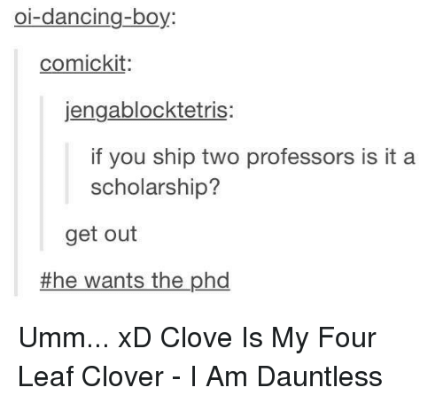 Dancing, Memes, and Boy: oi-dancing-boy  comickit  jengablocktetris  if you ship two professors is it a  scholarship?  get out  the wants the phd Umm... xD Clove Is My Four Leaf Clover - I Am Dauntless