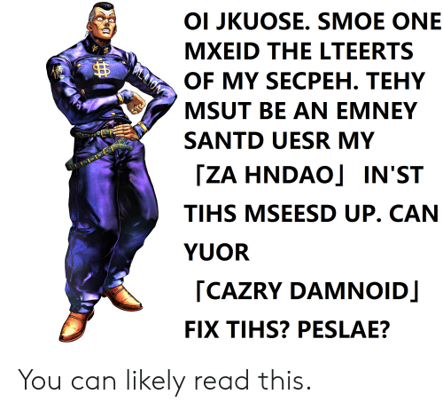 Tihs: OI JKUOSE. SMOE ONE  MXEID THE LTEERTS  BIYLLIOM  OF MY SECPEH. TEHY  MSUT BE AN EMNEY  SANTD UESR MY  ZA HNDAO] IN'ST  TIHS MSEESD UP. CAN  YUOR  CAZRY DAMNOID  FIX TIHS? PESLAE? You can likely read this.