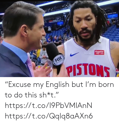 "Sh T: OI00.R  arrcdou  Flagstar  FOX  FOX  Bnk  SPORTS  PISTONS ""Excuse my English but I'm born to do this sh*t.""   https://t.co/I9PbVMIAnN https://t.co/Qqlq8aAXn6"