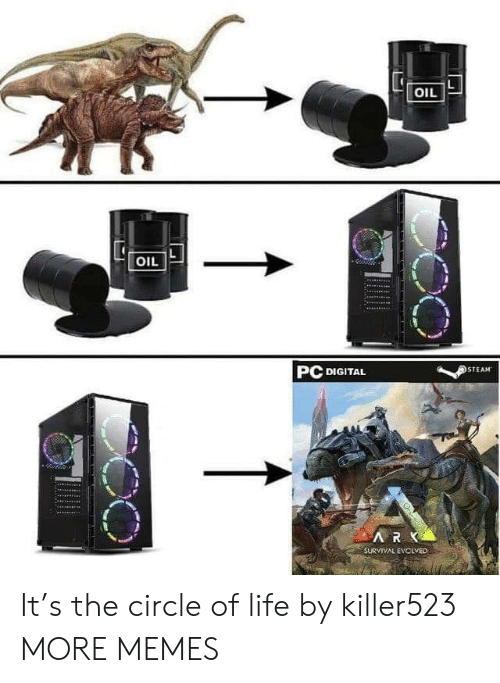 The Circle: OIL  OIL  PC DIGITAL  STEAM  ARK  SURVIVAL EVCLVED It's the circle of life by killer523 MORE MEMES