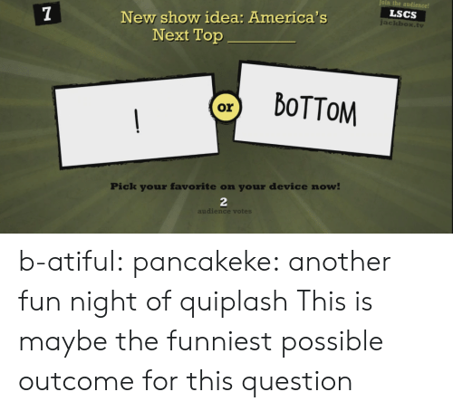 audience: oin the audience!  LSCS  New show idea: America's  Next Top  ackbox.tv  Pick your favorite on your device now  2  audience votes b-atiful:  pancakeke:  another fun night of quiplash  This is maybe the funniest possible outcome for this question