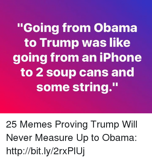 "Oing: oing from Obama  to Trump was like  going from an iPhone  to 2 soup cans and  some string."" 25 Memes Proving Trump Will Never Measure Up to Obama: http://bit.ly/2rxPlUj"
