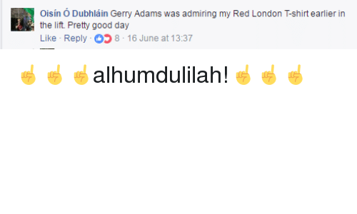 gerry adams: Oisin O Dubhlain Gerry Adams was admiring my Red London Tshirt earlier in  the lift. Pretty good day  Like Reply 8 16 June at 13:37 ☝️☝️☝️alhumdulilah!☝️☝️☝️