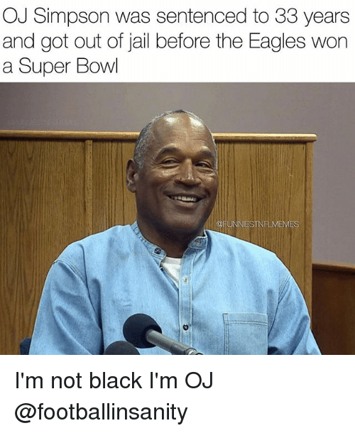 Philadelphia Eagles, Jail, and Nfl: OJ Simpson was sentenced to 33 years  and got out of jail before the Eagles won  a Super Bowl  @FUNNIESTNFLMEMES I'm not black I'm OJ @footballinsanity