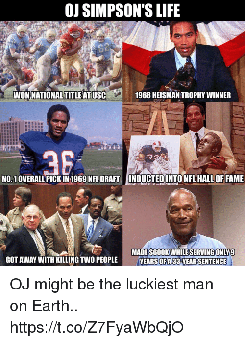 Football, Life, and Nfl: OJ SIMPSON'S LIFE  0  WONNATIONAL TITLE AT USC  1968 HEISMAN TROPHY WINNER  .22  NO.1OVERALL PICK IN 1969 NFL DRAFTINDUCTEDINTO NFL HALL OF FAME  MADES600K WHILESERVINGONLY9  YEARS33-YEARSENTENCE  GOT AWAY WITH KILLING TWO PEOPLE  OFA OJ might be the luckiest man on Earth.. https://t.co/Z7FyaWbQjO